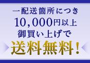 一配送箇所につき10,000円以上 御買い上げで送料無料!